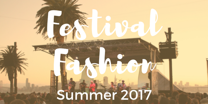 5 Must Haves for Festival Fashion in Summer 2017